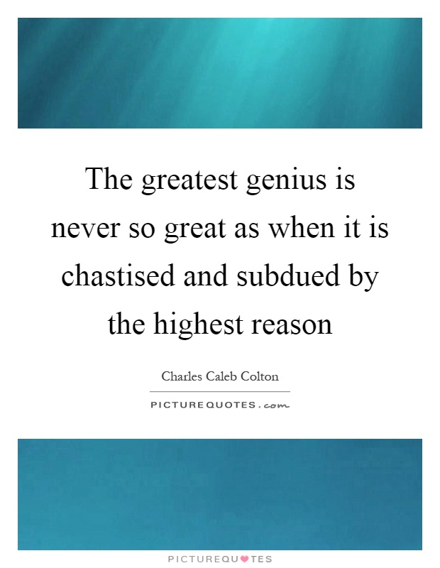 The greatest genius is never so great as when it is chastised and subdued by the highest reason Picture Quote #1