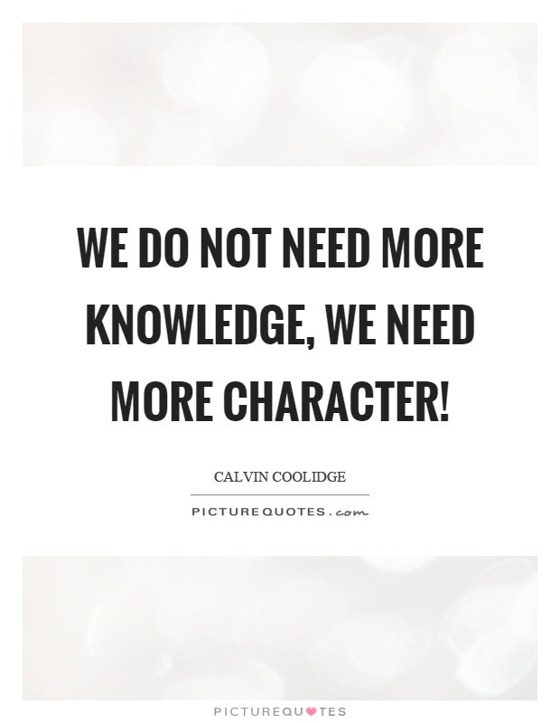 We do not need more knowledge, we need more character! Picture Quote #1