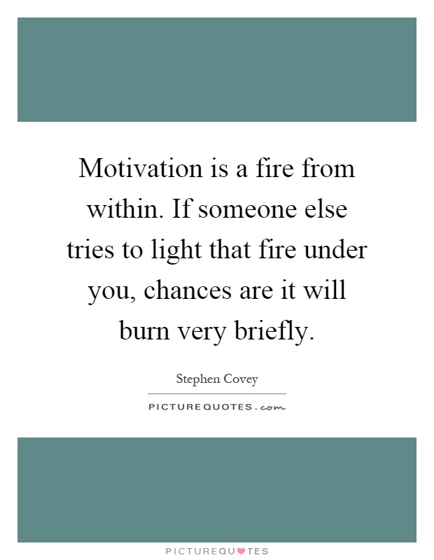 Motivation is a fire from within. If someone else tries to light that fire under you, chances are it will burn very briefly Picture Quote #1