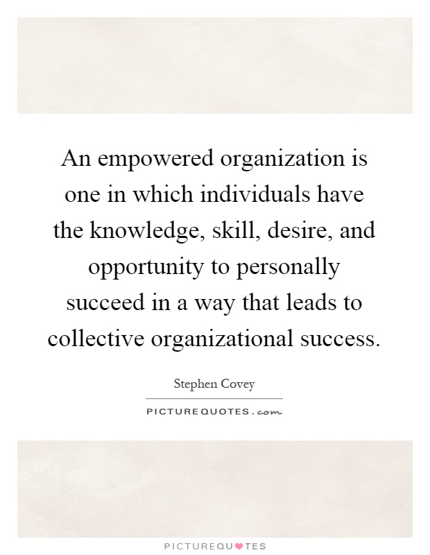 An empowered organization is one in which individuals have the knowledge, skill, desire, and opportunity to personally succeed in a way that leads to collective organizational success Picture Quote #1