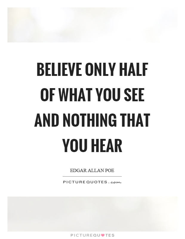 Believe only half of what you see and nothing that you hear Picture Quote #1