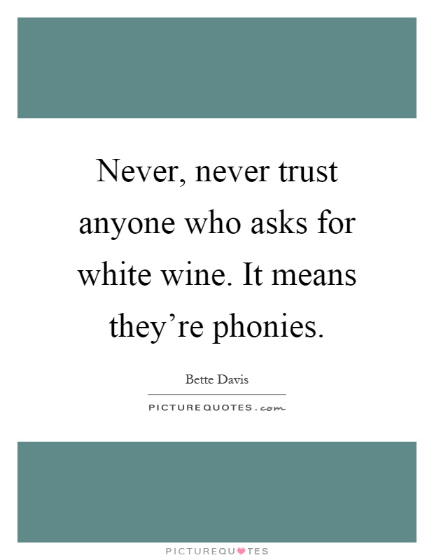 Never, never trust anyone who asks for white wine. It means they're phonies Picture Quote #1