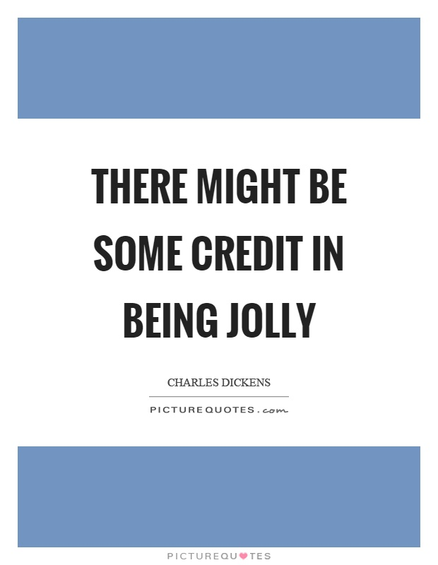 There might be some credit in being jolly Picture Quote #1
