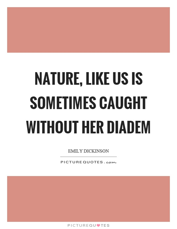 Nature, like us is sometimes caught without her diadem Picture Quote #1