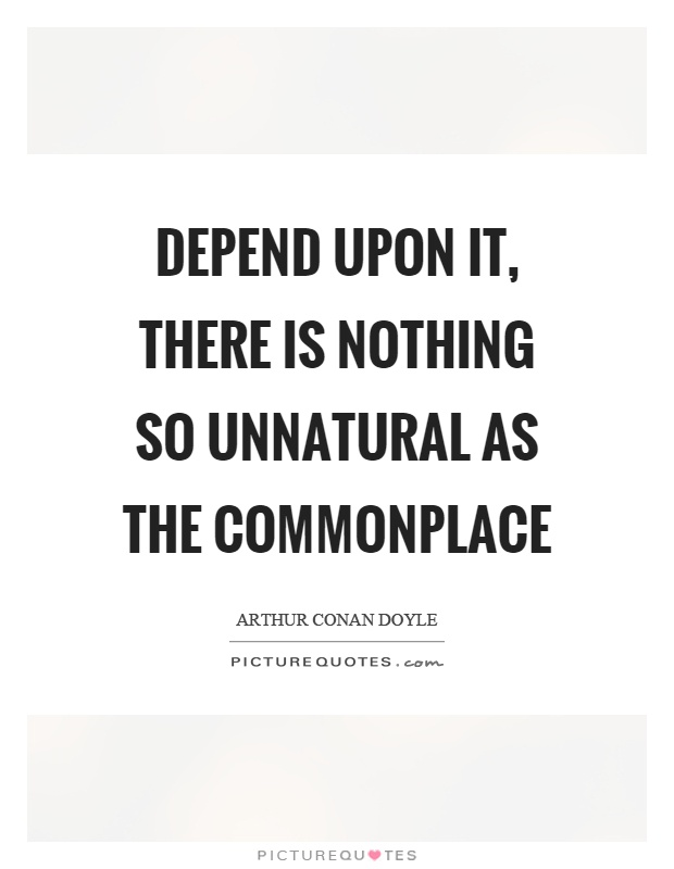 Depend upon it, there is nothing so unnatural as the commonplace Picture Quote #1