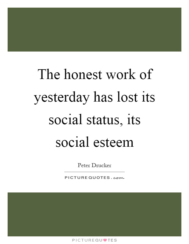 The honest work of yesterday has lost its social status, its social esteem Picture Quote #1