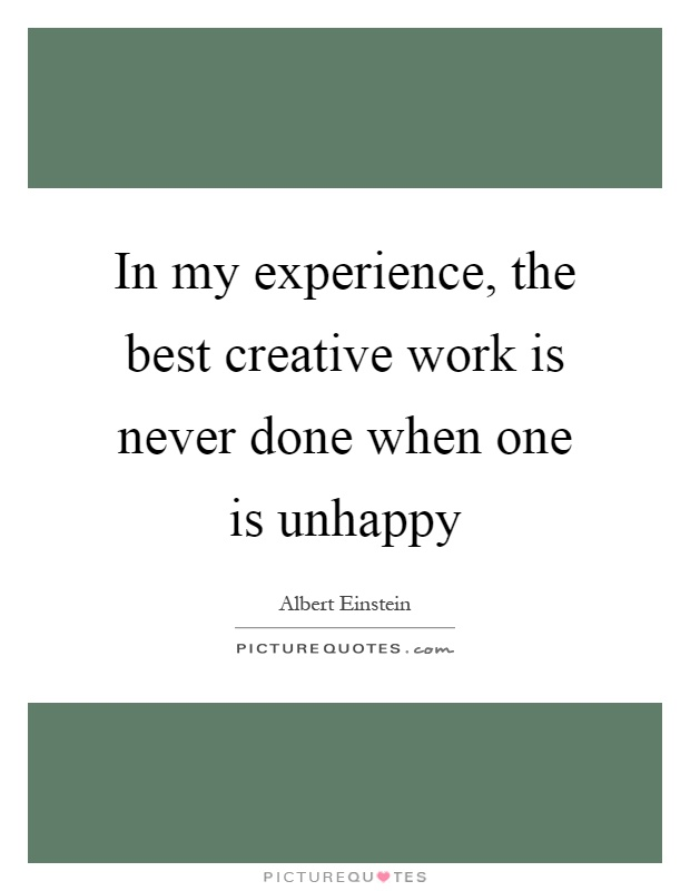 In my experience, the best creative work is never done when one is unhappy Picture Quote #1