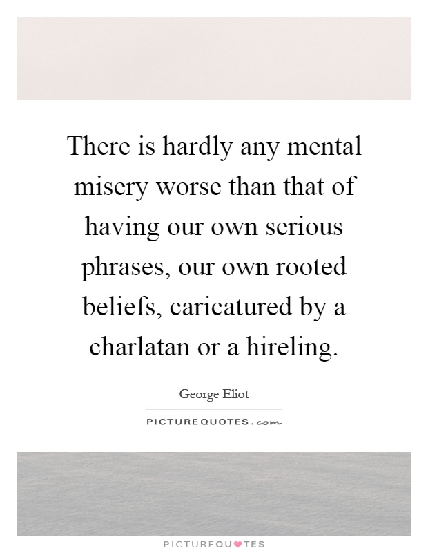 There is hardly any mental misery worse than that of having our own serious phrases, our own rooted beliefs, caricatured by a charlatan or a hireling Picture Quote #1