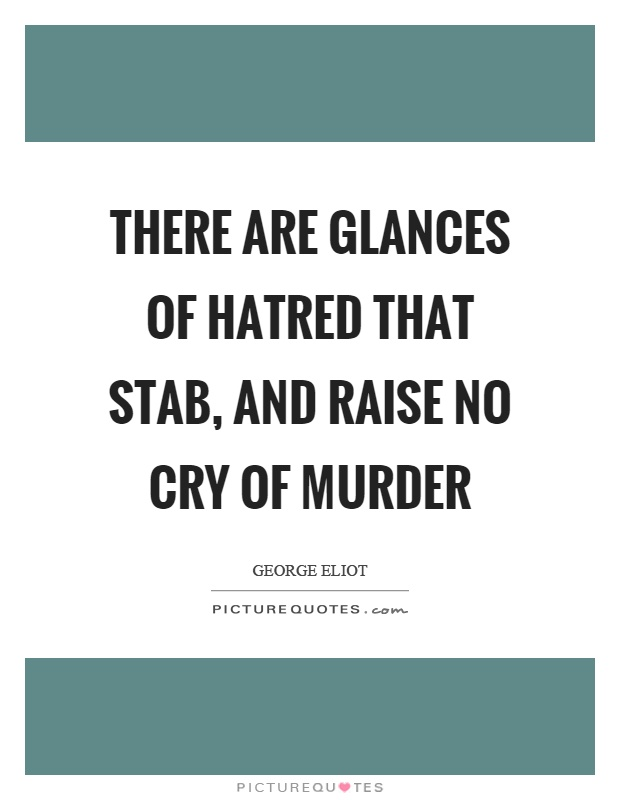 There are glances of hatred that stab, and raise no cry of murder Picture Quote #1