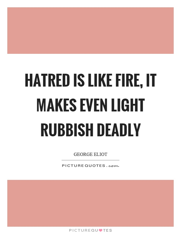 Hatred is like fire, it makes even light rubbish deadly Picture Quote #1