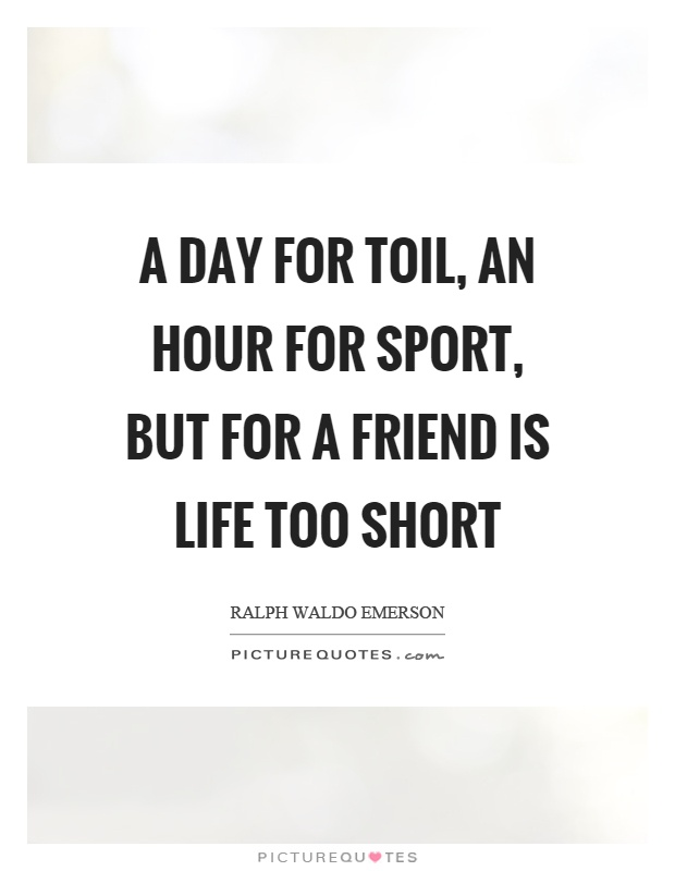 A day for toil, an hour for sport, but for a friend is life too short Picture Quote #1