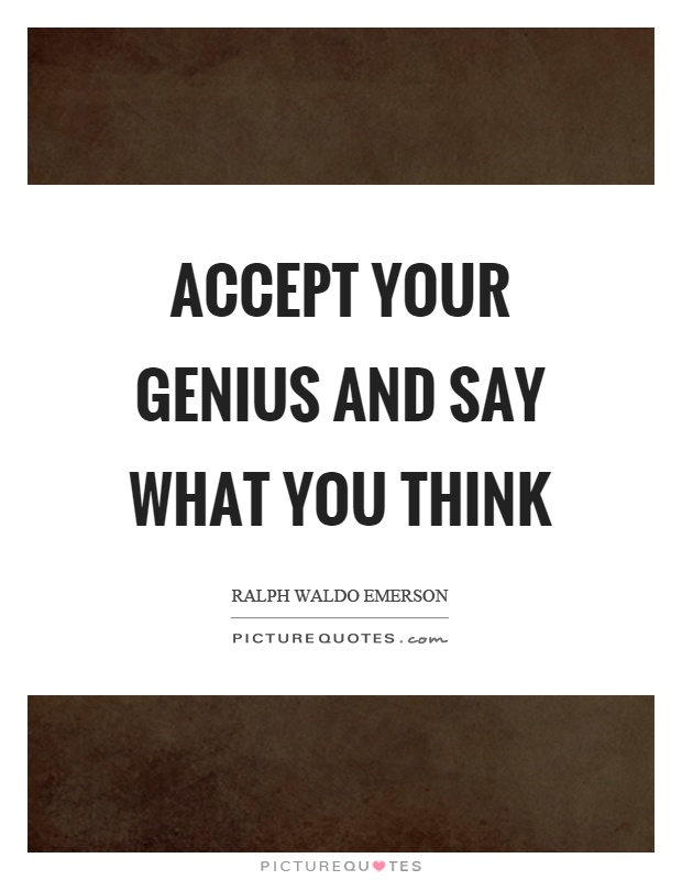 Accept your genius and say what you think Picture Quote #1