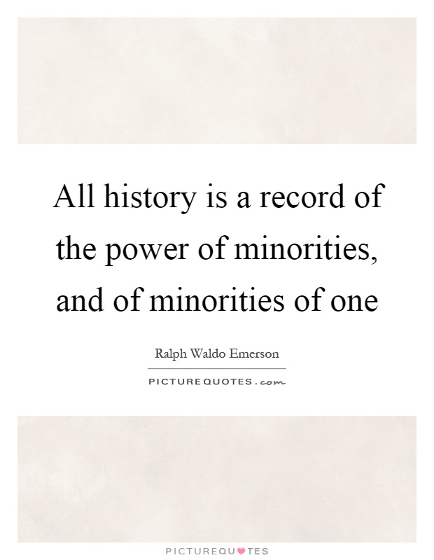 All history is a record of the power of minorities, and of minorities of one Picture Quote #1