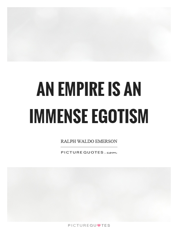 An empire is an immense egotism Picture Quote #1