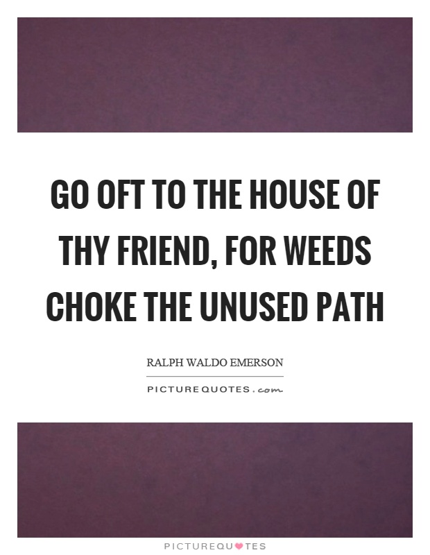 Go oft to the house of thy friend, for weeds choke the unused path Picture Quote #1