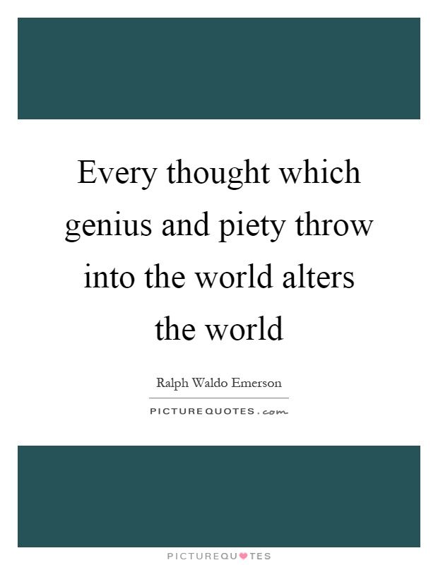Every thought which genius and piety throw into the world alters the world Picture Quote #1