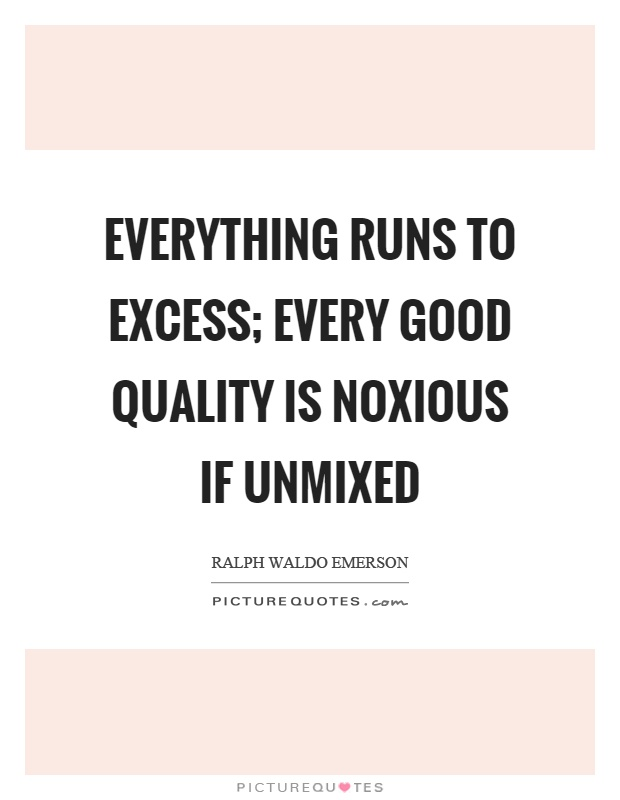 Everything runs to excess; every good quality is noxious if unmixed Picture Quote #1
