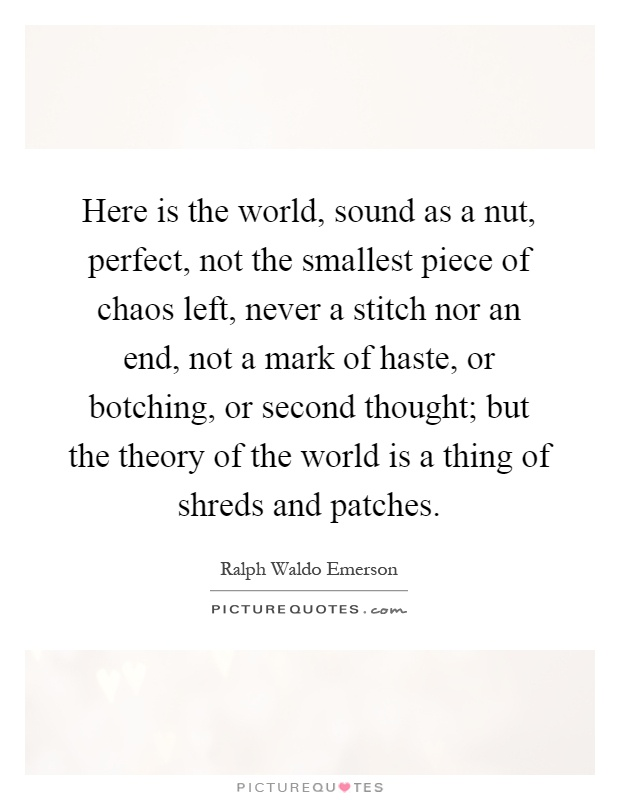 Here is the world, sound as a nut, perfect, not the smallest piece of chaos left, never a stitch nor an end, not a mark of haste, or botching, or second thought; but the theory of the world is a thing of shreds and patches Picture Quote #1