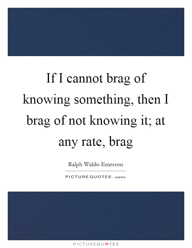 If I cannot brag of knowing something, then I brag of not knowing it; at any rate, brag Picture Quote #1