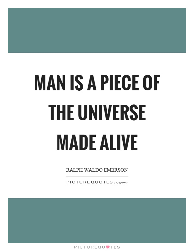 Man is a piece of the universe made alive Picture Quote #1