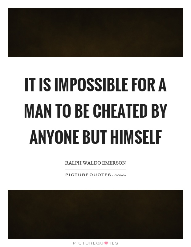 It is impossible for a man to be cheated by anyone but himself Picture Quote #1