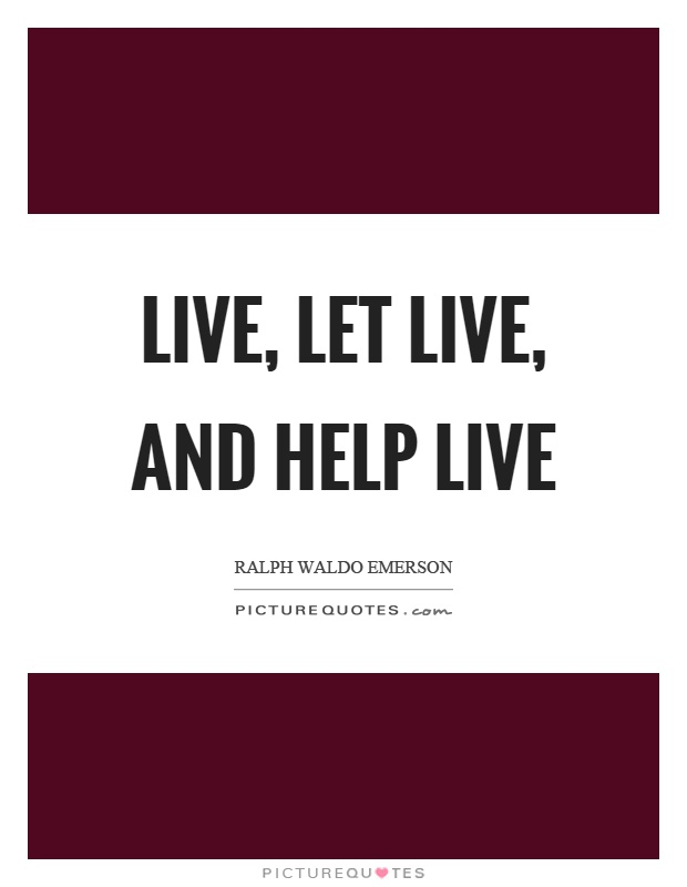 Live, let live, and help live Picture Quote #1