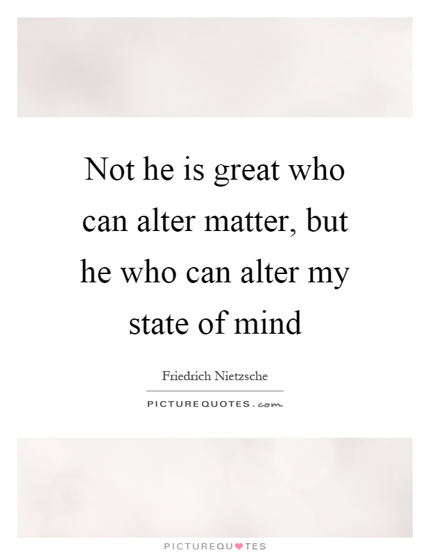 Not he is great who can alter matter, but he who can alter my state of mind Picture Quote #1