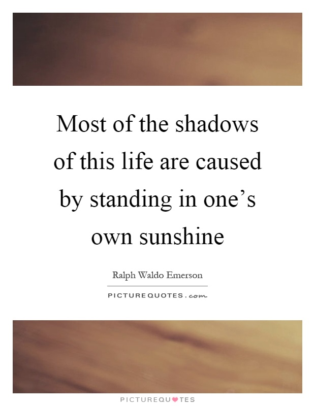 Most of the shadows of this life are caused by standing in one's own sunshine Picture Quote #1