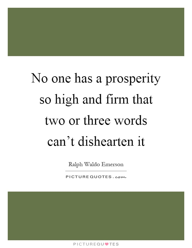 No one has a prosperity so high and firm that two or three words can't dishearten it Picture Quote #1