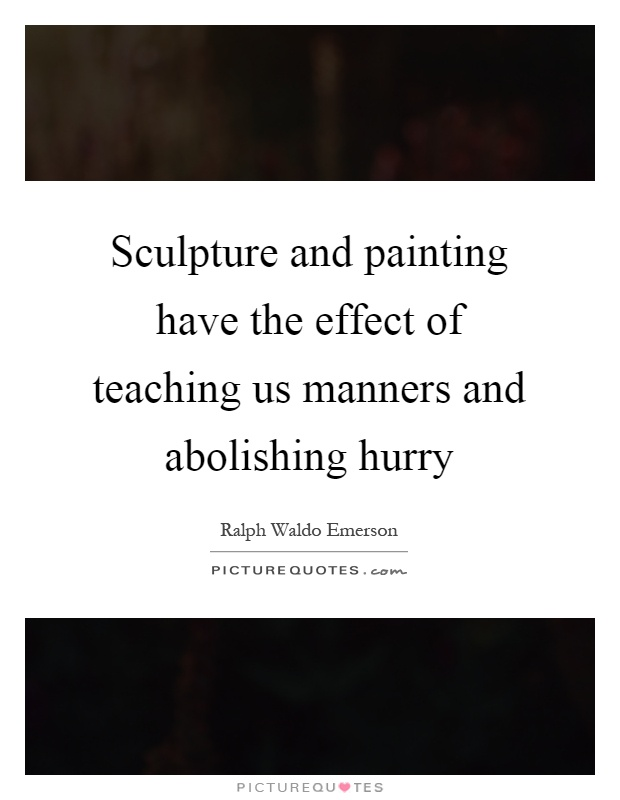 Sculpture and painting have the effect of teaching us manners and abolishing hurry Picture Quote #1