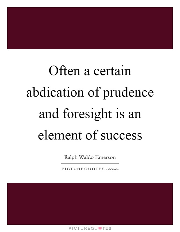 Often a certain abdication of prudence and foresight is an element of success Picture Quote #1