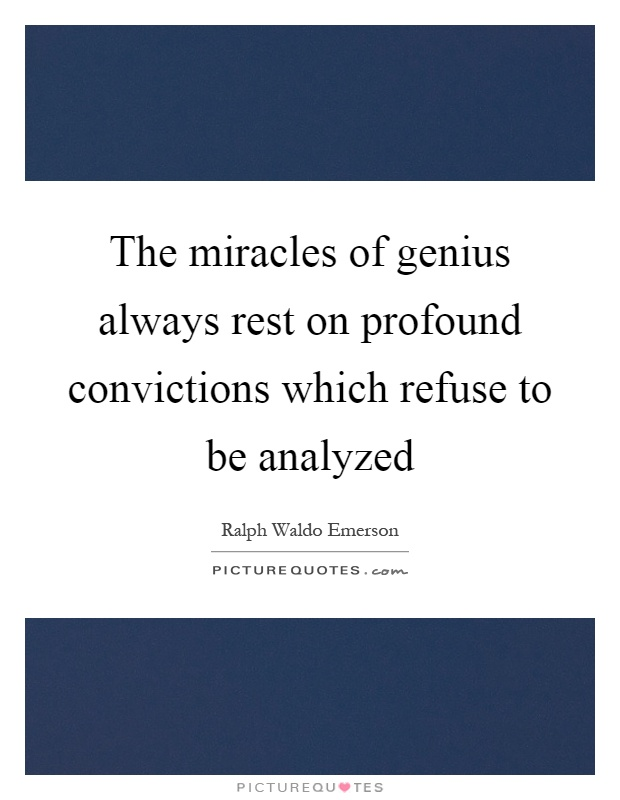 The miracles of genius always rest on profound convictions which refuse to be analyzed Picture Quote #1