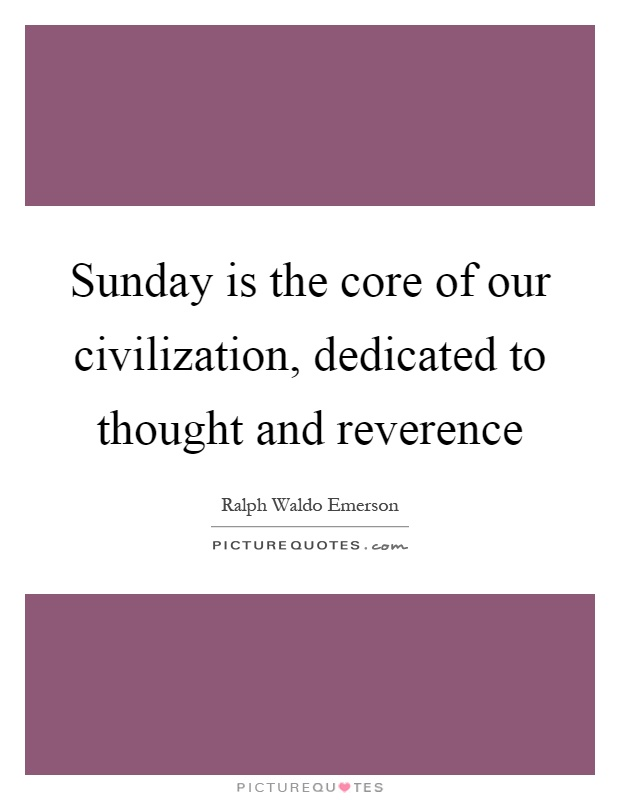 Sunday is the core of our civilization, dedicated to thought and reverence Picture Quote #1