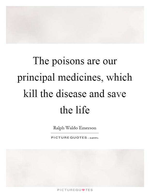 The poisons are our principal medicines, which kill the disease and save the life Picture Quote #1