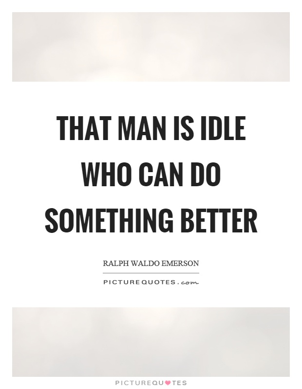 That man is idle who can do something better Picture Quote #1