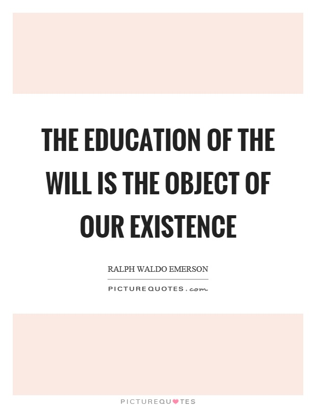 The education of the will is the object of our existence Picture Quote #1