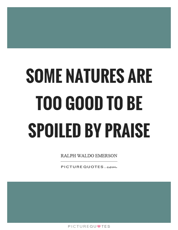 Some natures are too good to be spoiled by praise Picture Quote #1