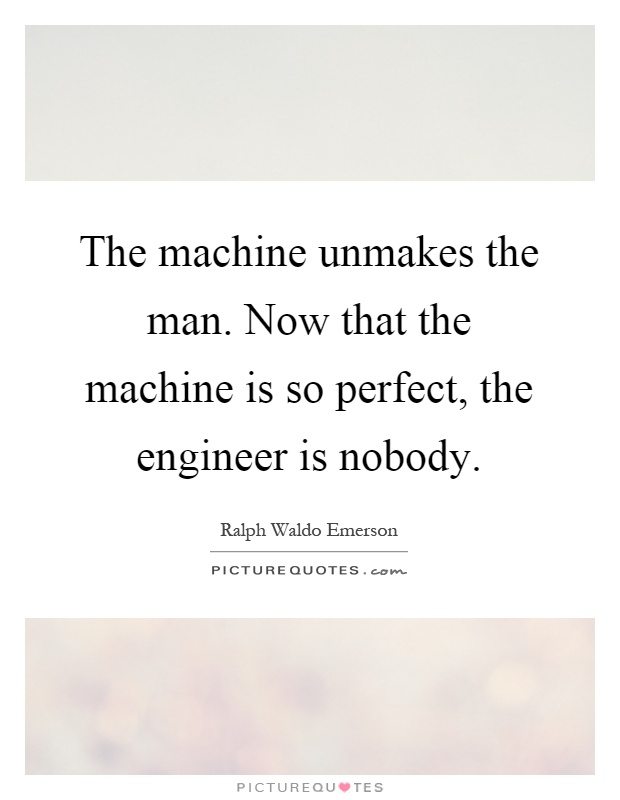 The machine unmakes the man. Now that the machine is so perfect, the engineer is nobody Picture Quote #1