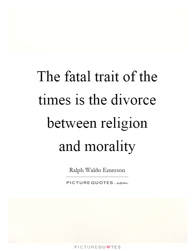 The fatal trait of the times is the divorce between religion and morality Picture Quote #1