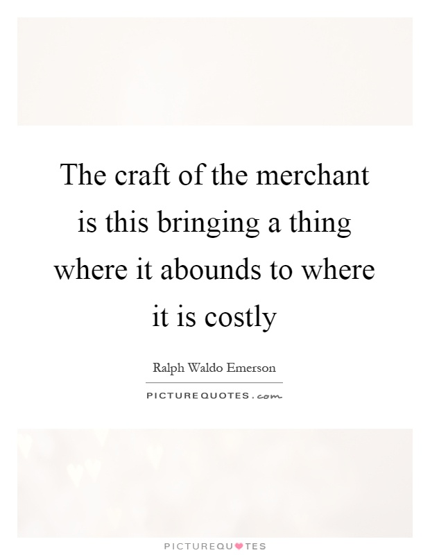 The craft of the merchant is this bringing a thing where it abounds to where it is costly Picture Quote #1