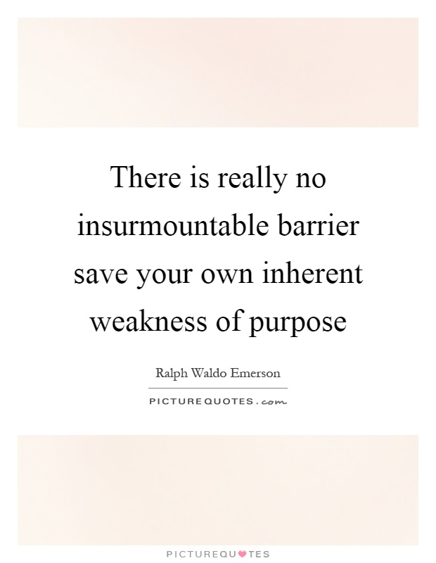 There is really no insurmountable barrier save your own inherent weakness of purpose Picture Quote #1
