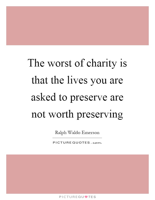 The worst of charity is that the lives you are asked to preserve are not worth preserving Picture Quote #1