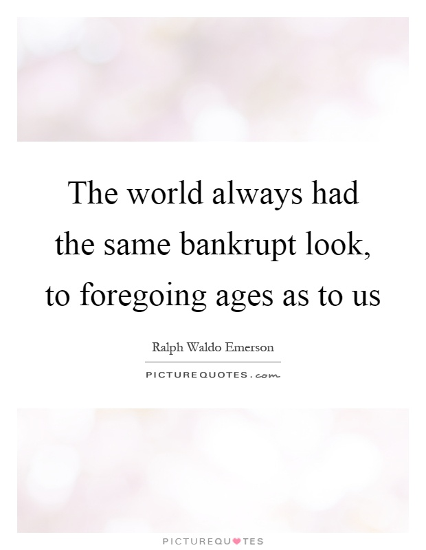 The world always had the same bankrupt look, to foregoing ages as to us Picture Quote #1