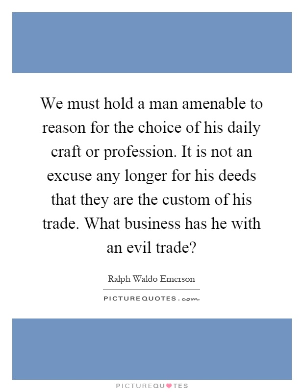 We must hold a man amenable to reason for the choice of his daily craft or profession. It is not an excuse any longer for his deeds that they are the custom of his trade. What business has he with an evil trade? Picture Quote #1