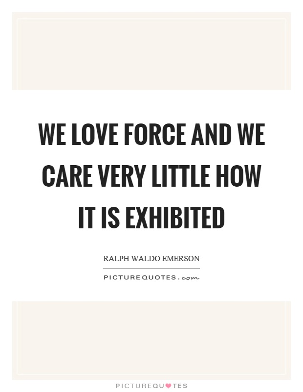We love force and we care very little how it is exhibited Picture Quote #1