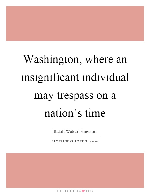Washington, where an insignificant individual may trespass on a nation's time Picture Quote #1