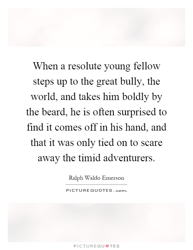 When a resolute young fellow steps up to the great bully, the world, and takes him boldly by the beard, he is often surprised to find it comes off in his hand, and that it was only tied on to scare away the timid adventurers Picture Quote #1
