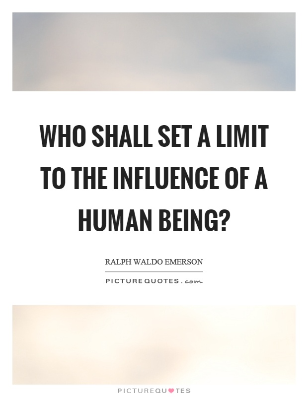 Who shall set a limit to the influence of a human being? Picture Quote #1