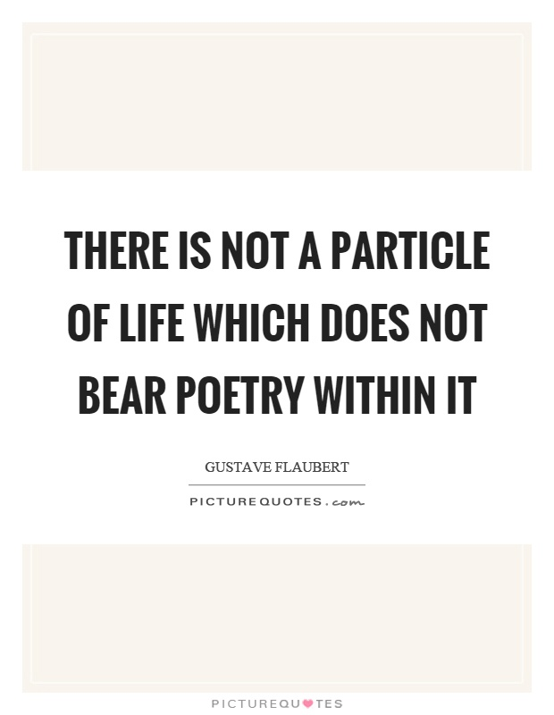 There is not a particle of life which does not bear poetry within it Picture Quote #1