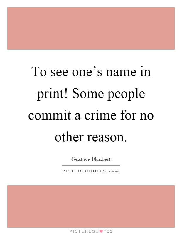 To see one's name in print! Some people commit a crime for no other reason Picture Quote #1